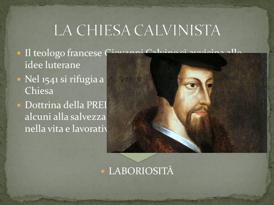 LA CHIESA CALVINISTA Il teologo francese Giovanni Calvino si avvicina alle idee luterane.