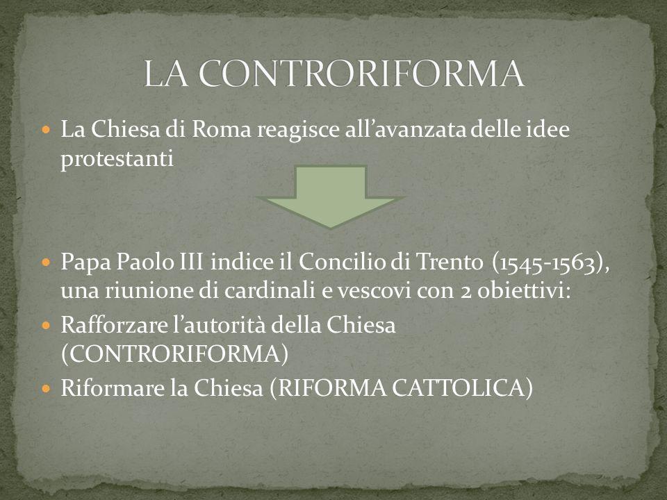 LA CONTRORIFORMA La Chiesa di Roma reagisce all'avanzata delle idee protestanti.