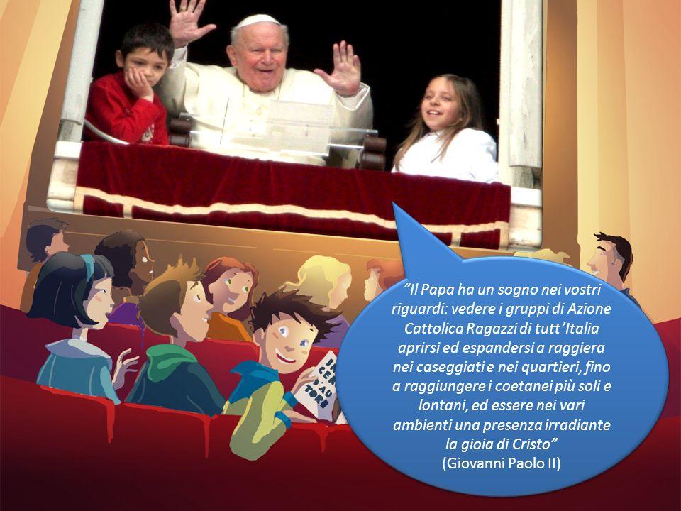 Il Papa ha un sogno nei vostri riguardi: vedere i gruppi di Azione Cattolica Ragazzi di tutt'Italia aprirsi ed espandersi a raggiera nei caseggiati e nei quartieri, fino a raggiungere i coetanei più soli e lontani, ed essere nei vari ambienti una presenza irradiante la gioia di Cristo (Giovanni Paolo II)