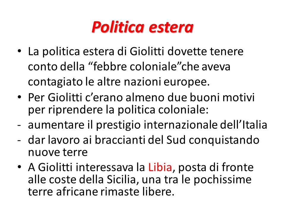 Politica estera La politica estera di Giolitti dovette tenere conto della febbre coloniale che aveva contagiato le altre nazioni europee.