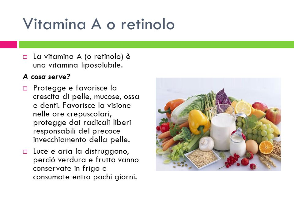 Vitamina A o retinolo La vitamina A (o retinolo) è una vitamina liposolubile. A cosa serve