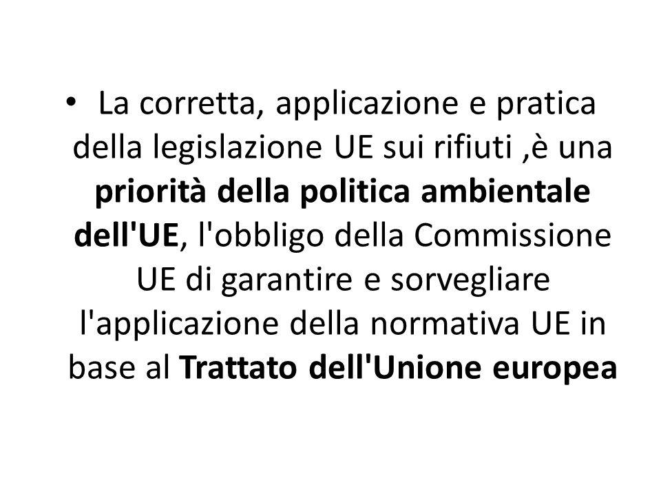 La corretta, applicazione e pratica della legislazione UE sui rifiuti ,è una priorità della politica ambientale dell UE, l obbligo della Commissione UE di garantire e sorvegliare l applicazione della normativa UE in base al Trattato dell Unione europea