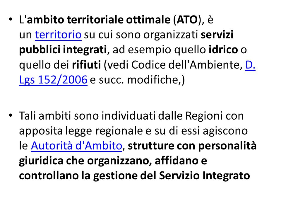 L ambito territoriale ottimale (ATO), è un territorio su cui sono organizzati servizi pubblici integrati, ad esempio quello idrico o quello dei rifiuti (vedi Codice dell Ambiente, D. Lgs 152/2006 e succ. modifiche,)