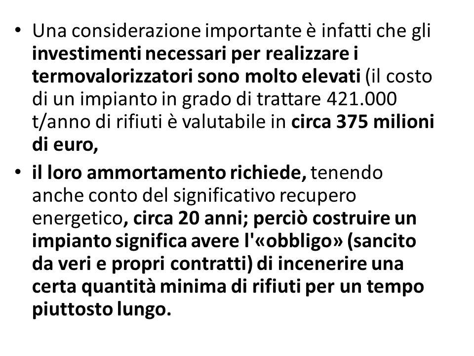 Una considerazione importante è infatti che gli investimenti necessari per realizzare i termovalorizzatori sono molto elevati (il costo di un impianto in grado di trattare 421.000 t/anno di rifiuti è valutabile in circa 375 milioni di euro,