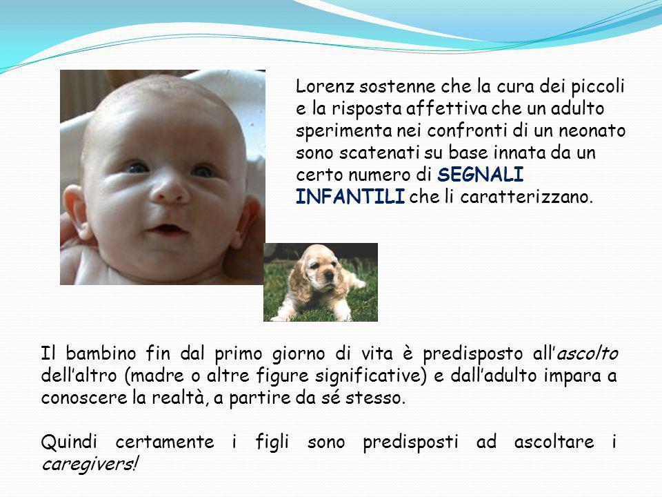 Lorenz sostenne che la cura dei piccoli e la risposta affettiva che un adulto sperimenta nei confronti di un neonato sono scatenati su base innata da un certo numero di SEGNALI INFANTILI che li caratterizzano.