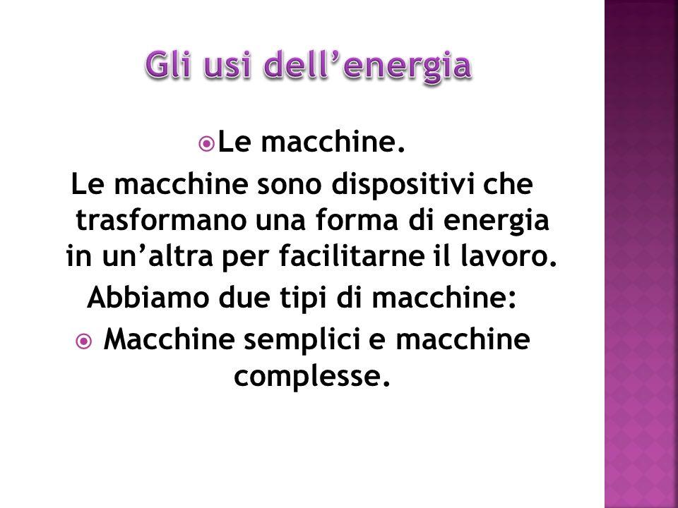 Abbiamo due tipi di macchine: Macchine semplici e macchine complesse.