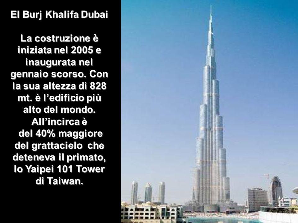 El Burj Khalifa Dubai La costruzione è iniziata nel 2005 e inaugurata nel gennaio scorso. Con la sua altezza di 828 mt. è l'edificio più alto del mondo. All'incirca è