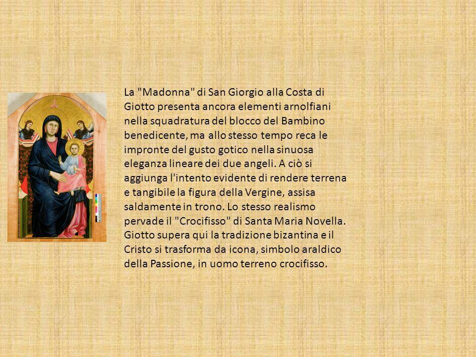 La Madonna di San Giorgio alla Costa di Giotto presenta ancora elementi arnolfiani nella squadratura del blocco del Bambino benedicente, ma allo stesso tempo reca le impronte del gusto gotico nella sinuosa eleganza lineare dei due angeli.