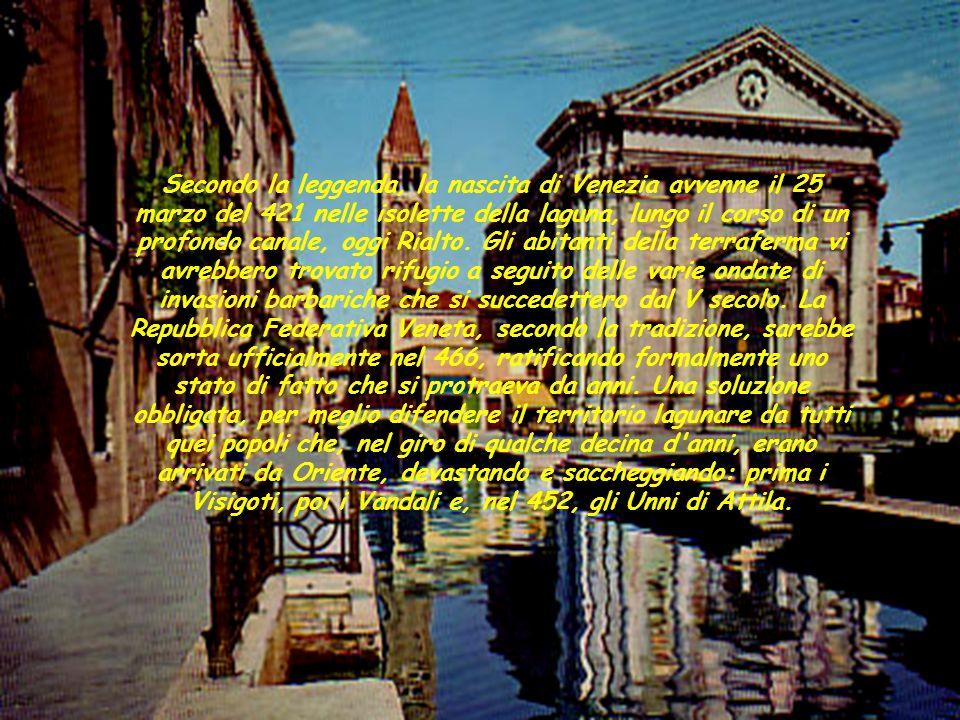 Secondo la leggenda, la nascita di Venezia avvenne il 25 marzo del 421 nelle isolette della laguna, lungo il corso di un profondo canale, oggi Rialto. Gli abitanti della terraferma vi avrebbero trovato rifugio a seguito delle varie ondate di invasioni barbariche che si succedettero dal V secolo. La Repubblica Federativa Veneta, secondo la tradizione, sarebbe sorta ufficialmente nel 466, ratificando formalmente uno stato di fatto che si protraeva da anni. Una soluzione obbligata, per meglio difendere il territorio lagunare da tutti quei popoli che, nel giro di qualche decina d anni, erano arrivati da Oriente, devastando e saccheggiando: prima i Visigoti, poi i Vandali e, nel 452, gli Unni di Attila.
