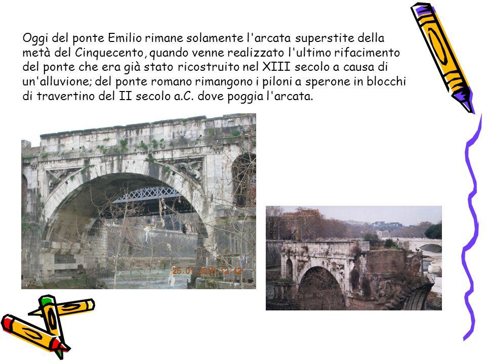 Oggi del ponte Emilio rimane solamente l arcata superstite della metà del Cinquecento, quando venne realizzato l ultimo rifacimento del ponte che era già stato ricostruito nel XIII secolo a causa di un alluvione; del ponte romano rimangono i piloni a sperone in blocchi di travertino del II secolo a.C.