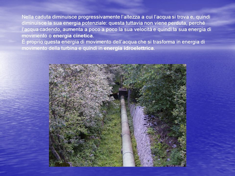 Nella caduta diminuisce progressivamente l'altezza a cui l'acqua si trova e, quindi diminuisce la sua energia potenziale: questa tuttavia non viene perduta, perché l'acqua cadendo, aumenta a poco a poco la sua velocità e quindi la sua energia di movimento o energia cinetica.