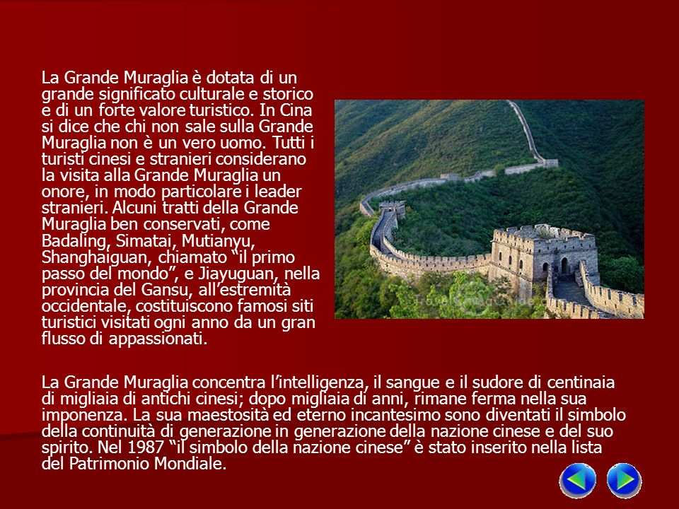 La Grande Muraglia è dotata di un grande significato culturale e storico e di un forte valore turistico. In Cina si dice che chi non sale sulla Grande Muraglia non è un vero uomo. Tutti i turisti cinesi e stranieri considerano la visita alla Grande Muraglia un onore, in modo particolare i leader stranieri. Alcuni tratti della Grande Muraglia ben conservati, come Badaling, Simatai, Mutianyu, Shanghaiguan, chiamato il primo passo del mondo , e Jiayuguan, nella provincia del Gansu, all'estremità occidentale, costituiscono famosi siti turistici visitati ogni anno da un gran flusso di appassionati.