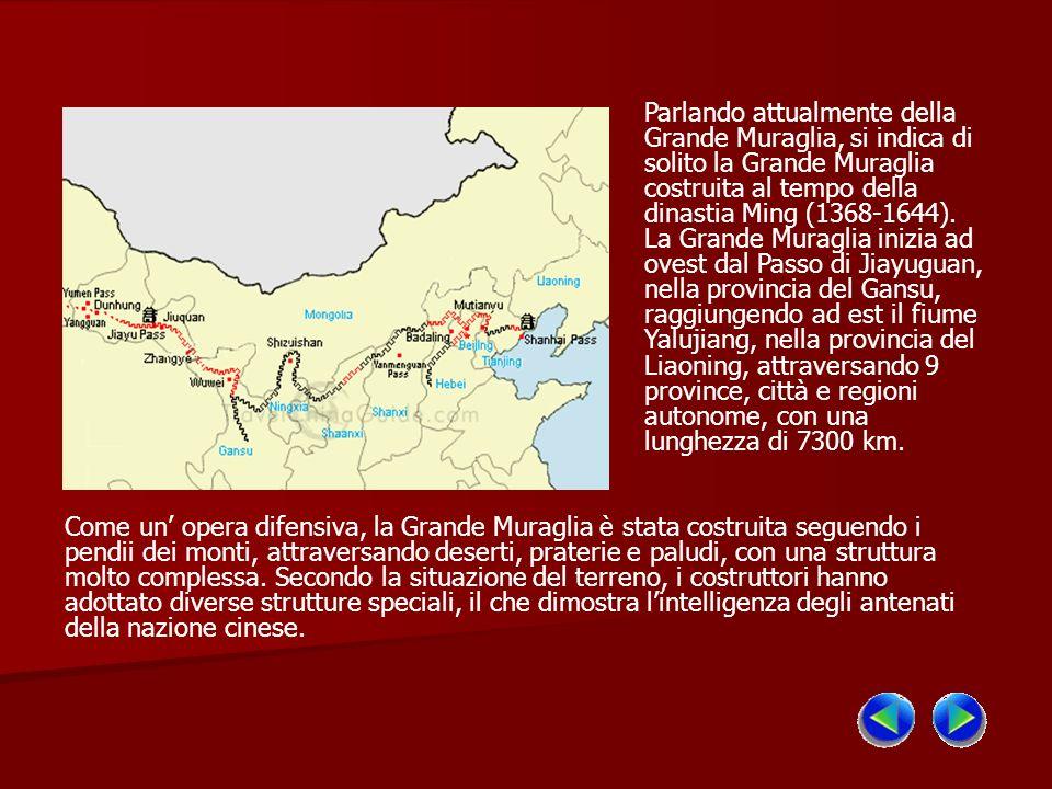 Parlando attualmente della Grande Muraglia, si indica di solito la Grande Muraglia costruita al tempo della dinastia Ming (1368-1644). La Grande Muraglia inizia ad ovest dal Passo di Jiayuguan, nella provincia del Gansu, raggiungendo ad est il fiume Yalujiang, nella provincia del Liaoning, attraversando 9 province, città e regioni autonome, con una lunghezza di 7300 km.