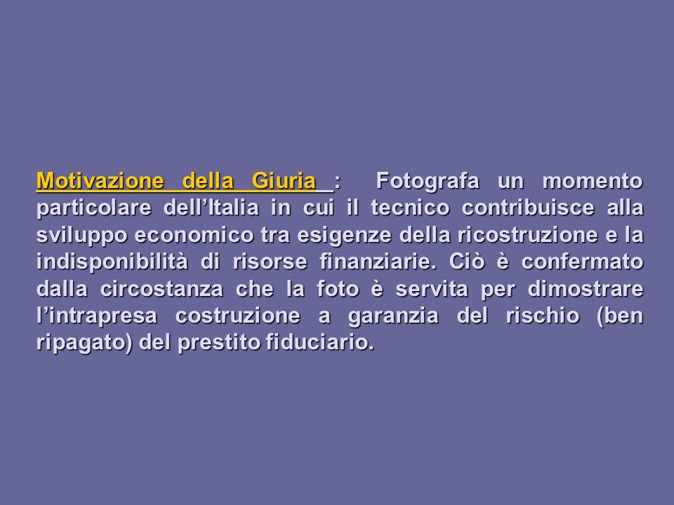 Motivazione della Giuria : Fotografa un momento particolare dell'Italia in cui il tecnico contribuisce alla sviluppo economico tra esigenze della ricostruzione e la indisponibilità di risorse finanziarie.