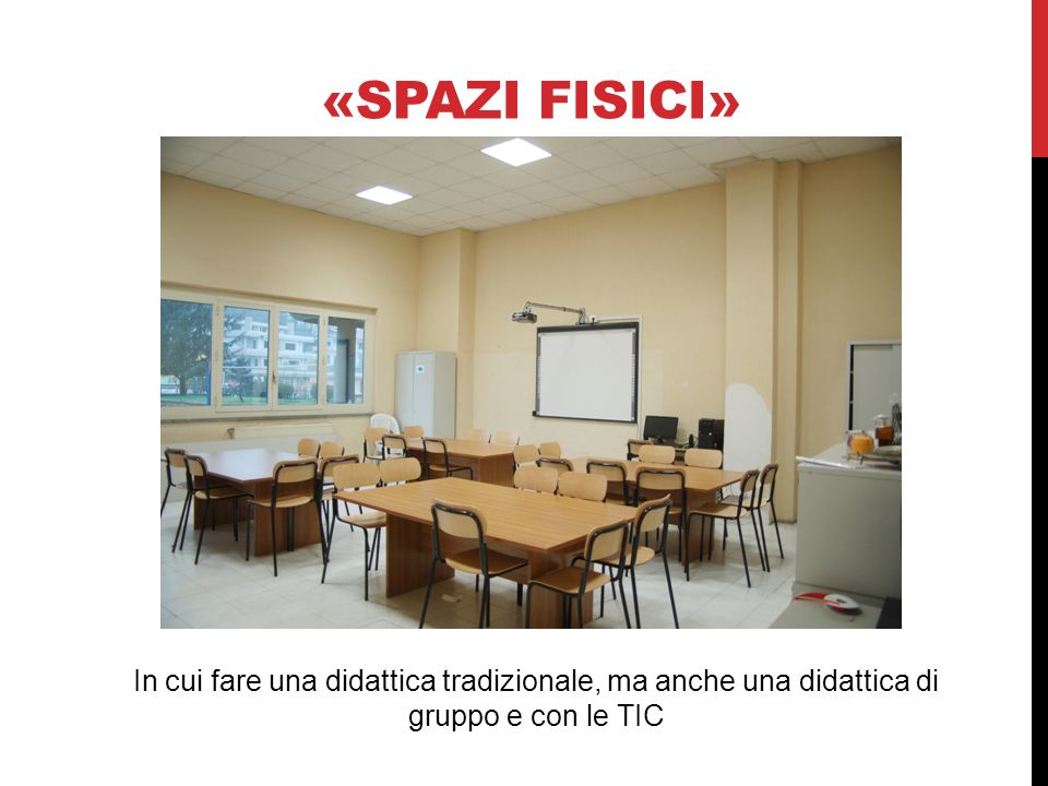 «Spazi fisici»In cui fare una didattica tradizionale, ma anche una didattica di gruppo e con le TIC.
