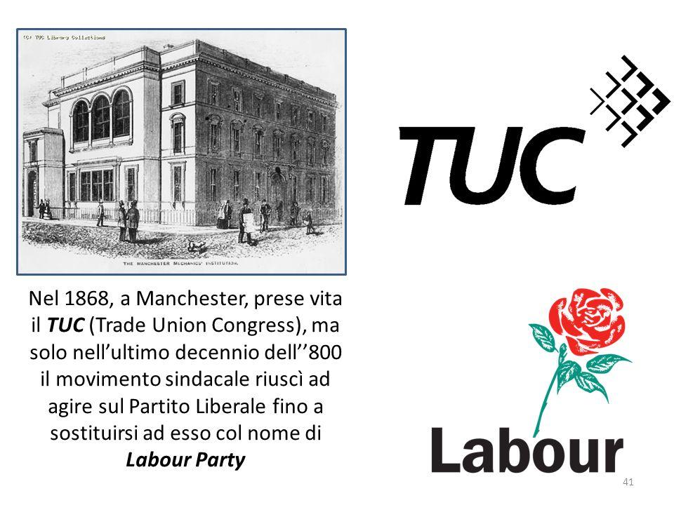 Nel 1868, a Manchester, prese vita il TUC (Trade Union Congress), ma solo nell'ultimo decennio dell''800 il movimento sindacale riuscì ad agire sul Partito Liberale fino a sostituirsi ad esso col nome di Labour Party