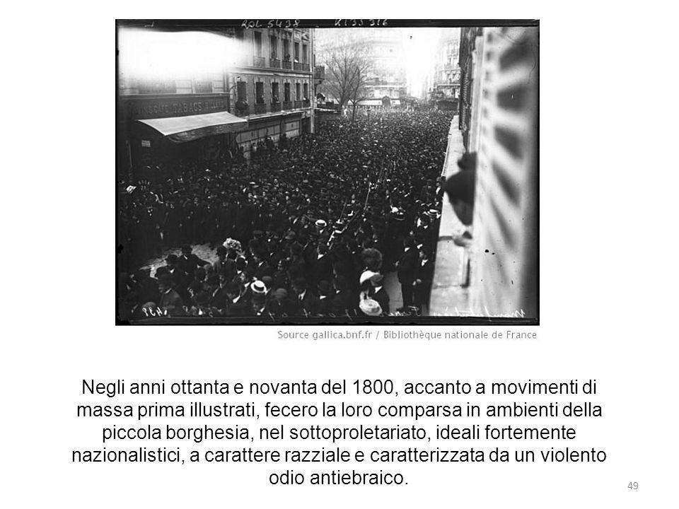 Negli anni ottanta e novanta del 1800, accanto a movimenti di massa prima illustrati, fecero la loro comparsa in ambienti della piccola borghesia, nel sottoproletariato, ideali fortemente nazionalistici, a carattere razziale e caratterizzata da un violento odio antiebraico.