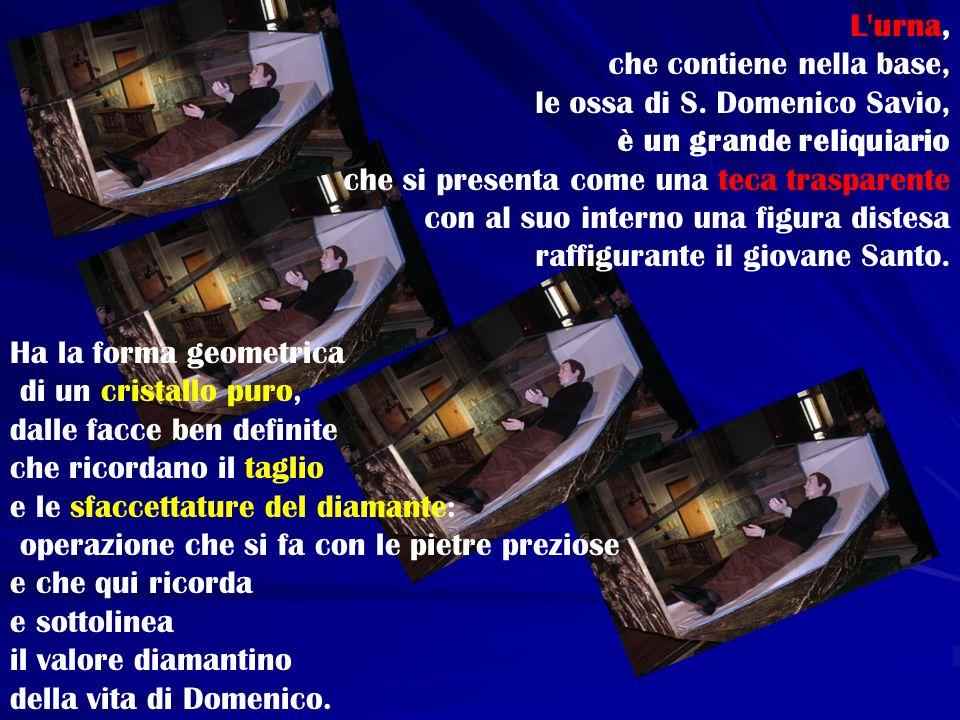 L urna, che contiene nella base, le ossa di S. Domenico Savio, è un grande reliquiario. che si presenta come una teca trasparente.