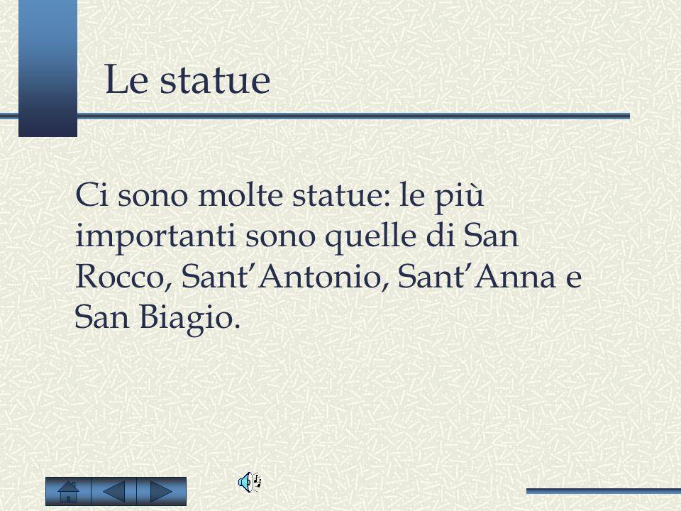 Le statue Ci sono molte statue: le più importanti sono quelle di San Rocco, Sant'Antonio, Sant'Anna e San Biagio.