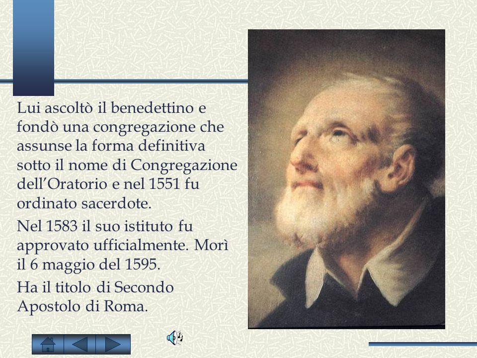 Lui ascoltò il benedettino e fondò una congregazione che assunse la forma definitiva sotto il nome di Congregazione dell'Oratorio e nel 1551 fu ordinato sacerdote.
