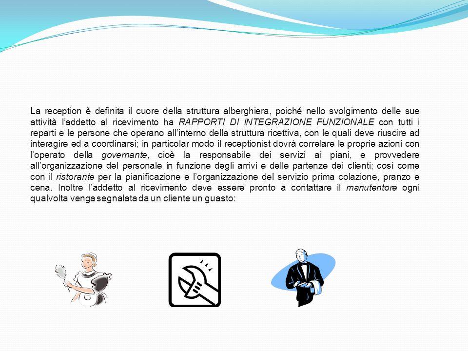 La reception è definita il cuore della struttura alberghiera, poiché nello svolgimento delle sue attività l'addetto al ricevimento ha RAPPORTI DI INTEGRAZIONE FUNZIONALE con tutti i reparti e le persone che operano all'interno della struttura ricettiva, con le quali deve riuscire ad interagire ed a coordinarsi; in particolar modo il receptionist dovrà correlare le proprie azioni con l'operato della governante, cioè la responsabile dei servizi ai piani, e provvedere all'organizzazione del personale in funzione degli arrivi e delle partenze dei clienti; così come con il ristorante per la pianificazione e l'organizzazione del servizio prima colazione, pranzo e cena.