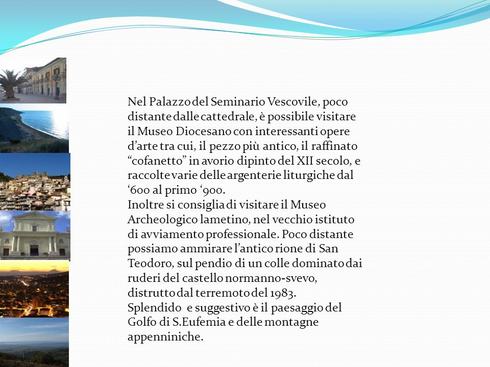 Nel Palazzo del Seminario Vescovile, poco distante dalle cattedrale, è possibile visitare il Museo Diocesano con interessanti opere d'arte tra cui, il pezzo più antico, il raffinato cofanetto in avorio dipinto del XII secolo, e raccolte varie delle argenterie liturgiche dal '600 al primo '900.