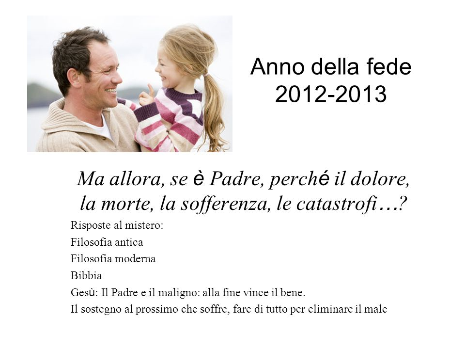 Anno della fede 2012-2013 Ma allora, se è Padre, perché il dolore, la morte, la sofferenza, le catastrofi…