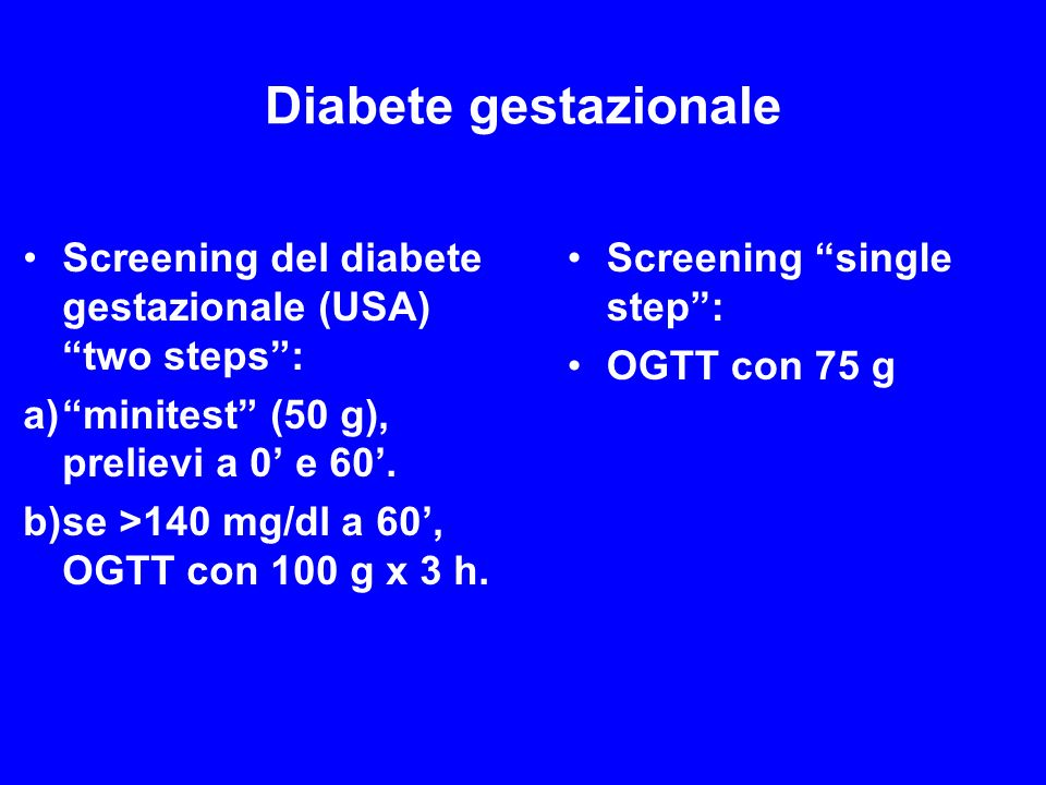 Diabete gestazionale Screening del diabete gestazionale (USA) two steps : minitest (50 g), prelievi a 0' e 60'.