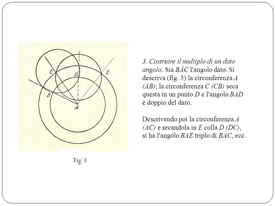 3. Costruire il multiplo di un dato angolo. Sia BÀC l angolo dato