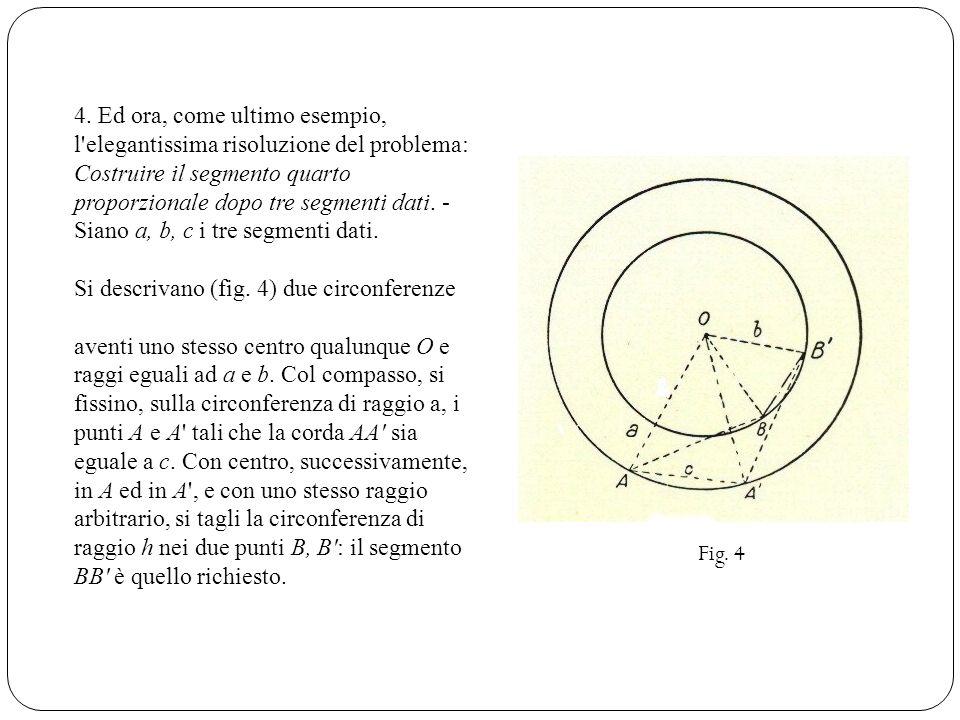 4. Ed ora, come ultimo esempio, l elegantissima risoluzione del problema: Costruire il segmento quarto proporzionale dopo tre segmenti dati. - Siano a, b, c i tre segmenti dati.