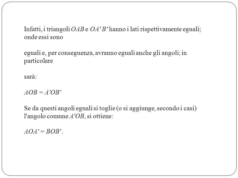Infatti, i triangoli OAB e OA B hanno i lati rispettivamente eguali; onde essi sono