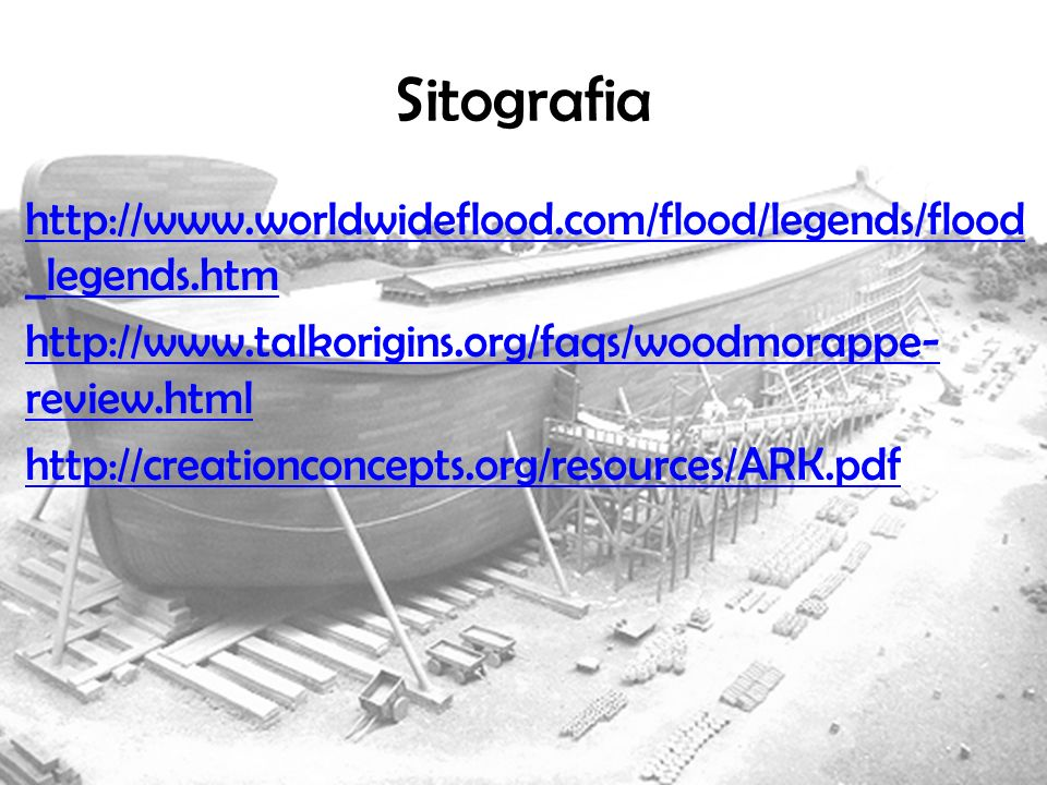 Sitografia http://www.worldwideflood.com/flood/legends/flood_legends.htm. http://www.talkorigins.org/faqs/woodmorappe-review.html.