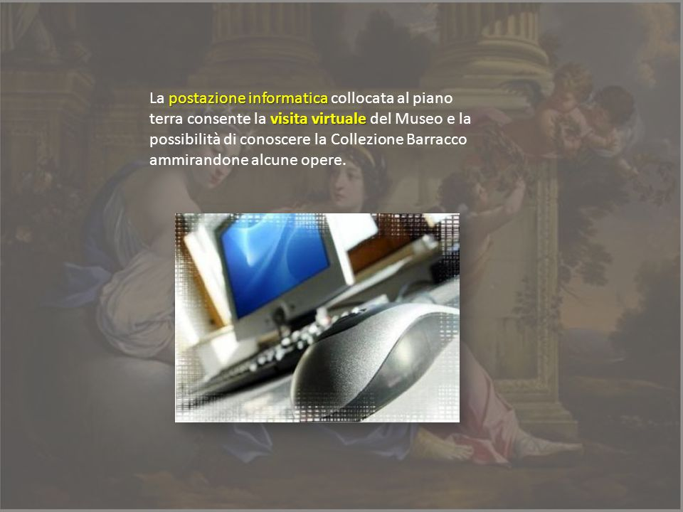 La postazione informatica collocata al piano terra consente la visita virtuale del Museo e la possibilità di conoscere la Collezione Barracco ammirandone alcune opere.