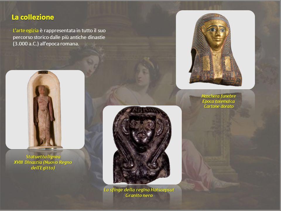 La collezioneL'arte egizia è rappresentata in tutto il suo percorso storico dalle più antiche dinastie (3.000 a.C.) all'epoca romana.