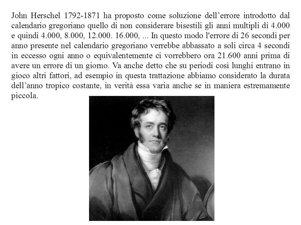 John Herschel 1792-1871 ha proposto come soluzione dell'errore introdotto dal calendario gregoriano quello di non considerare bisestili gli anni multipli di 4.000 e quindi 4.000, 8.000, 12.000.