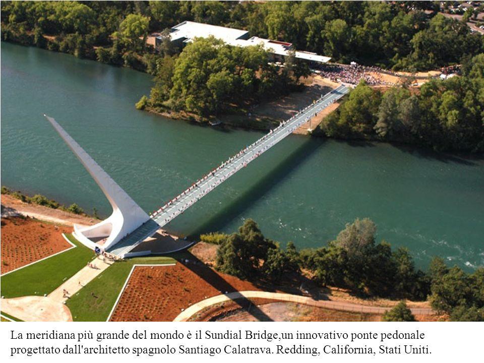 La meridiana più grande del mondo è il Sundial Bridge,un innovativo ponte pedonale progettato dall architetto spagnolo Santiago Calatrava.