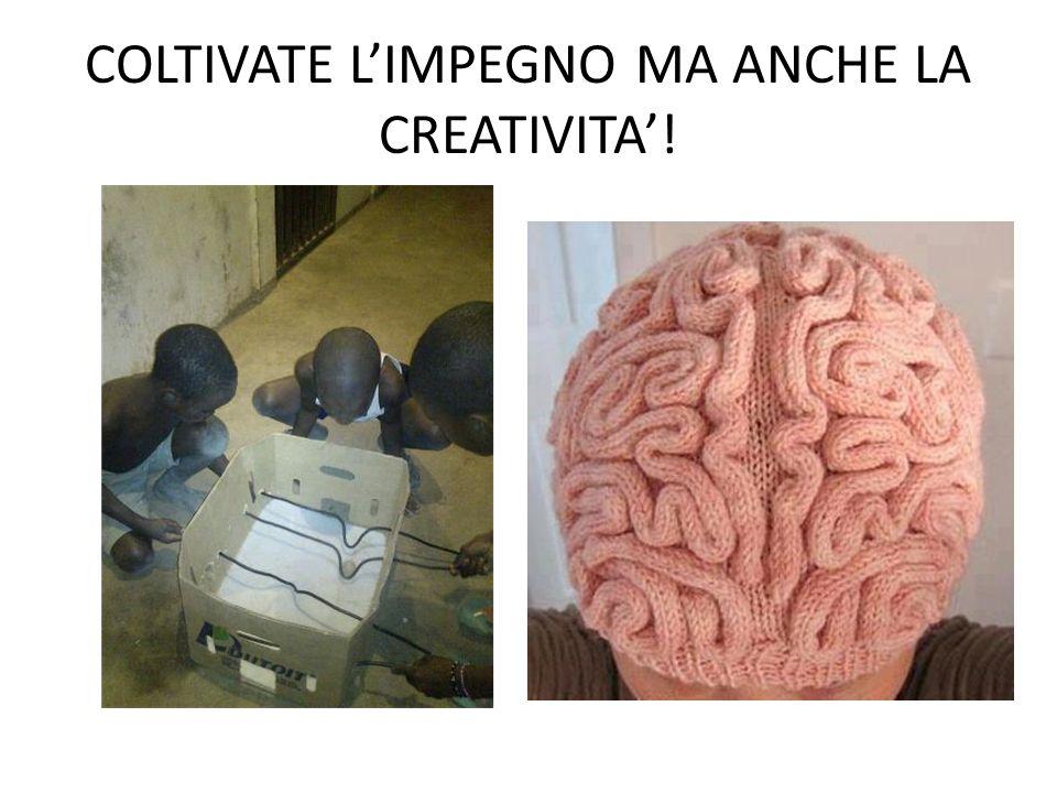 COLTIVATE L'IMPEGNO MA ANCHE LA CREATIVITA'!