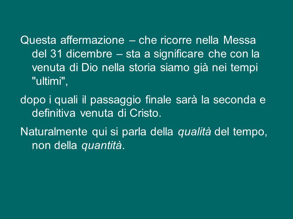 Questa affermazione – che ricorre nella Messa del 31 dicembre – sta a significare che con la venuta di Dio nella storia siamo già nei tempi ultimi , dopo i quali il passaggio finale sarà la seconda e definitiva venuta di Cristo.