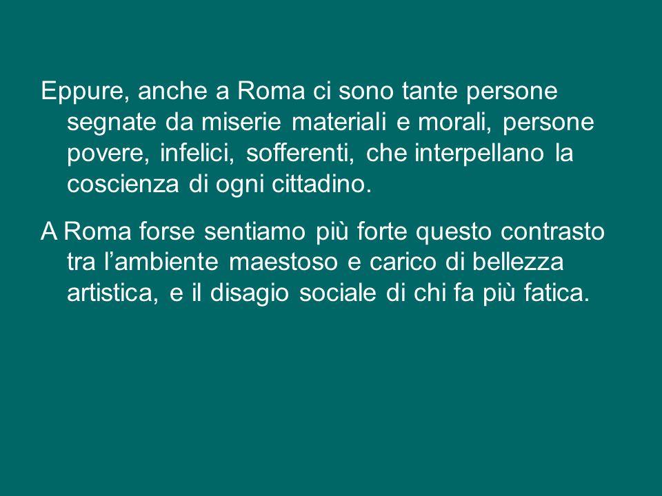 Eppure, anche a Roma ci sono tante persone segnate da miserie materiali e morali, persone povere, infelici, sofferenti, che interpellano la coscienza di ogni cittadino.