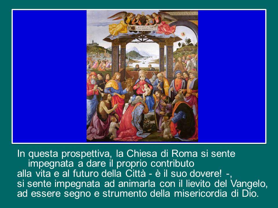 In questa prospettiva, la Chiesa di Roma si sente impegnata a dare il proprio contributo alla vita e al futuro della Città - è il suo dovere.