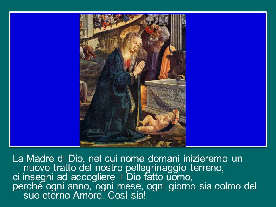 La Madre di Dio, nel cui nome domani inizieremo un nuovo tratto del nostro pellegrinaggio terreno, ci insegni ad accogliere il Dio fatto uomo, perché ogni anno, ogni mese, ogni giorno sia colmo del suo eterno Amore.