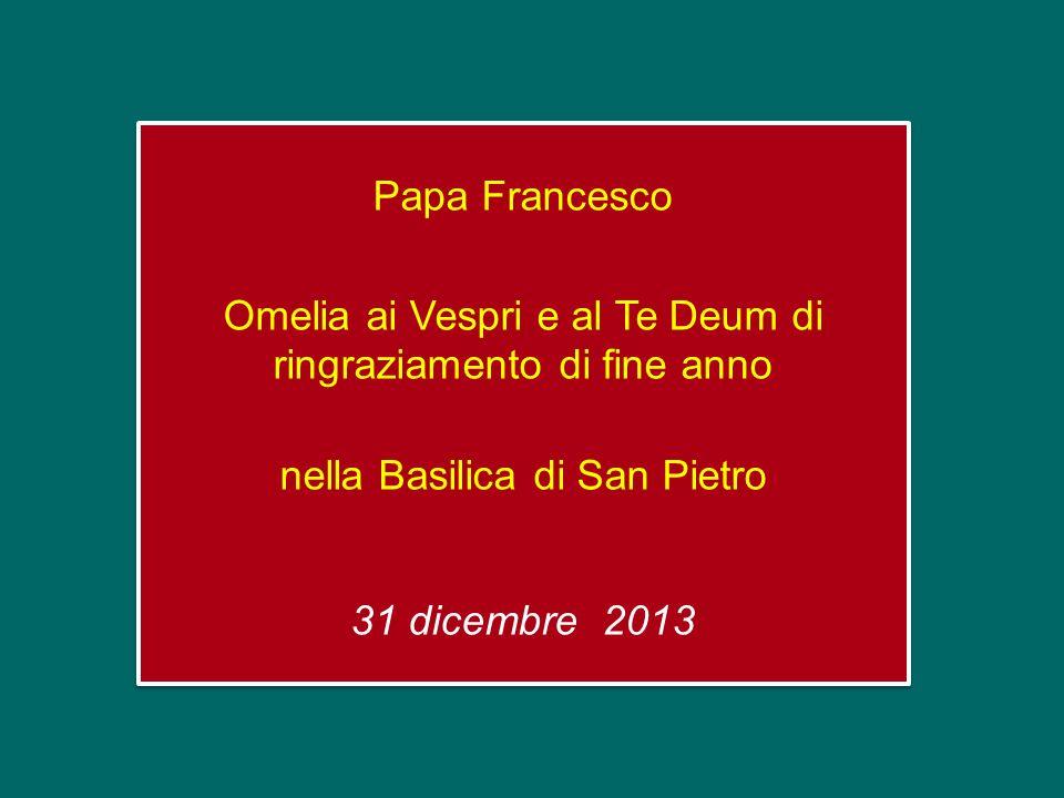 Papa Francesco Omelia ai Vespri e al Te Deum di ringraziamento di fine anno nella Basilica di San Pietro 31 dicembre 2013