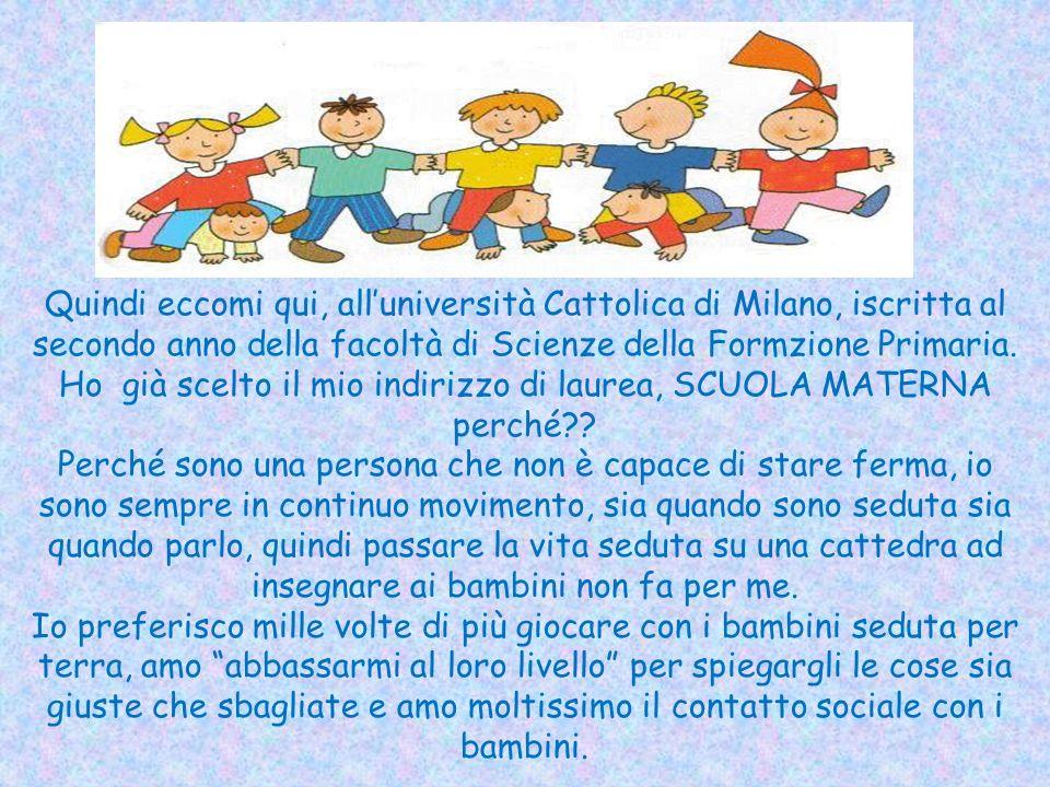 Quindi eccomi qui, all'università Cattolica di Milano, iscritta al secondo anno della facoltà di Scienze della Formzione Primaria.