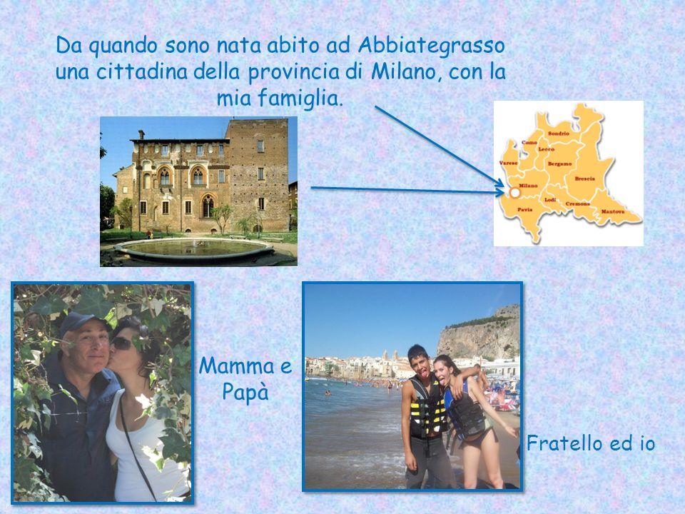 Da quando sono nata abito ad Abbiategrasso una cittadina della provincia di Milano, con la mia famiglia.