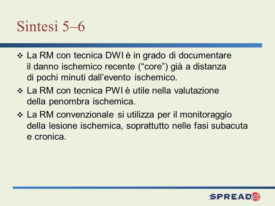 Sintesi 5–6 La RM con tecnica DWI è in grado di documentare il danno ischemico recente ( core ) già a distanza di pochi minuti dall'evento ischemico.