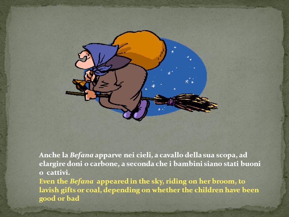 Anche la Befana apparve nei cieli, a cavallo della sua scopa, ad elargire doni o carbone, a seconda che i bambini siano stati buoni o cattivi.