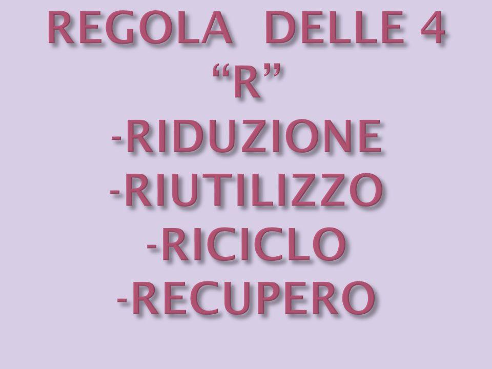 REGOLA DELLE 4 R -RIDUZIONE -RIUTILIZZO -RICICLO -RECUPERO