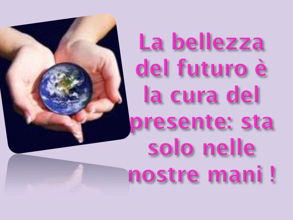 La bellezza del futuro è la cura del presente: sta solo nelle nostre mani !