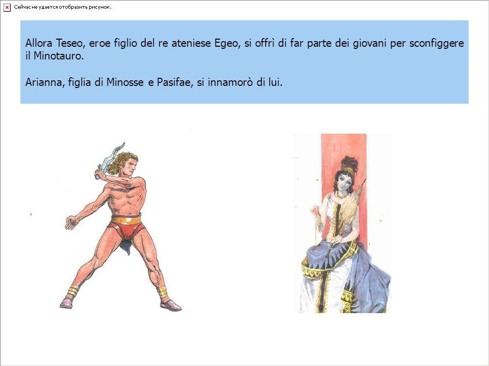 Allora Teseo, eroe figlio del re ateniese Egeo, si offrì di far parte dei giovani per sconfiggere il Minotauro.