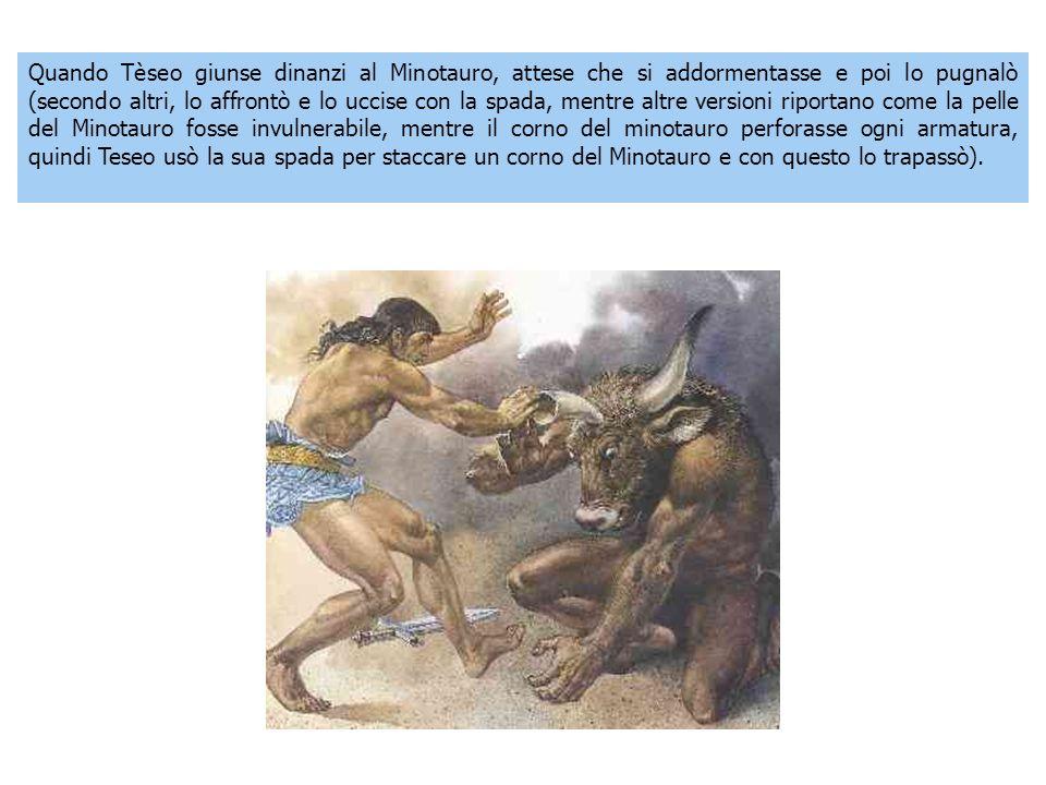 Quando Tèseo giunse dinanzi al Minotauro, attese che si addormentasse e poi lo pugnalò (secondo altri, lo affrontò e lo uccise con la spada, mentre altre versioni riportano come la pelle del Minotauro fosse invulnerabile, mentre il corno del minotauro perforasse ogni armatura, quindi Teseo usò la sua spada per staccare un corno del Minotauro e con questo lo trapassò).